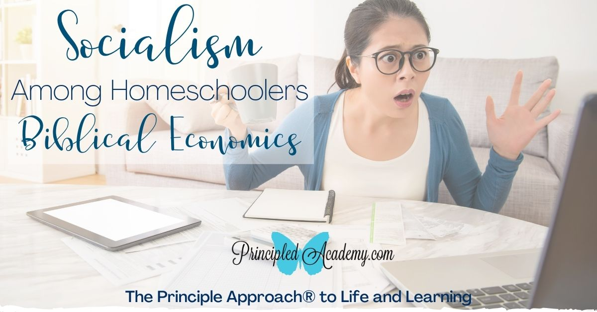 Socialism-Among-Homeschoolers-Biblical-Economics-The-Principle-Approach-Biblical-Classical-Homeschoolers-Principled-Academy-Christian-Homeschooling-Biblical-Education-Matters